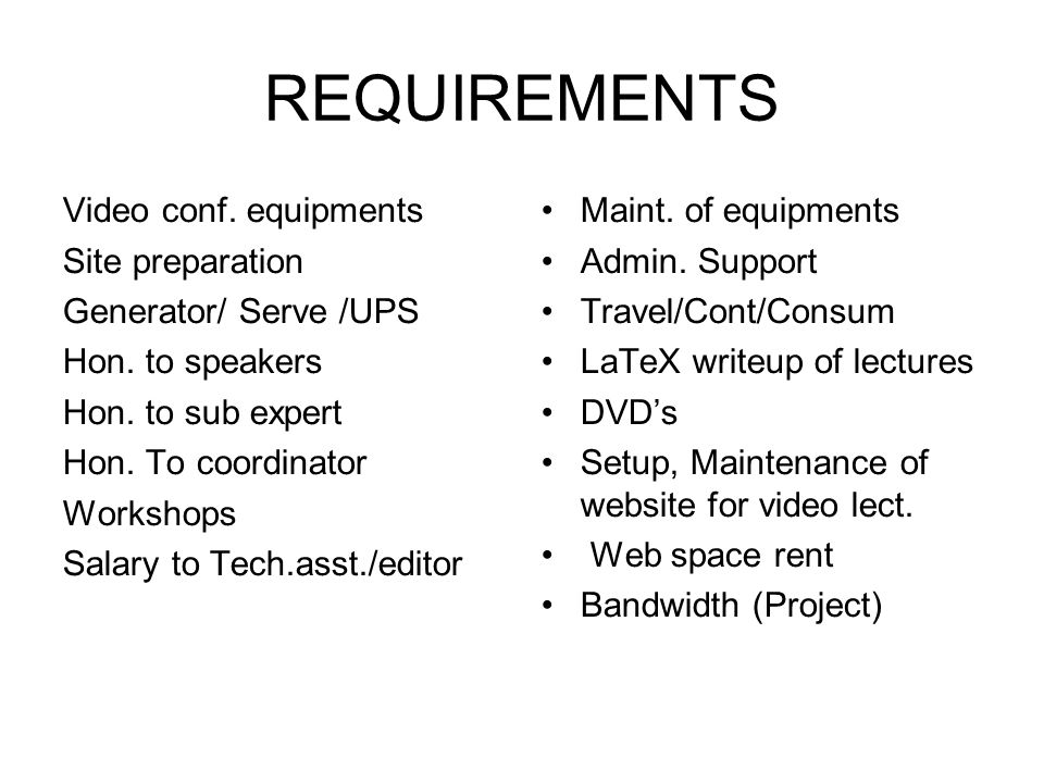 REQUIREMENTS Video conf. equipments Site preparation Generator/ Serve /UPS Hon. to speakers Hon. to sub expert Hon. To coordinator Workshops Salary to