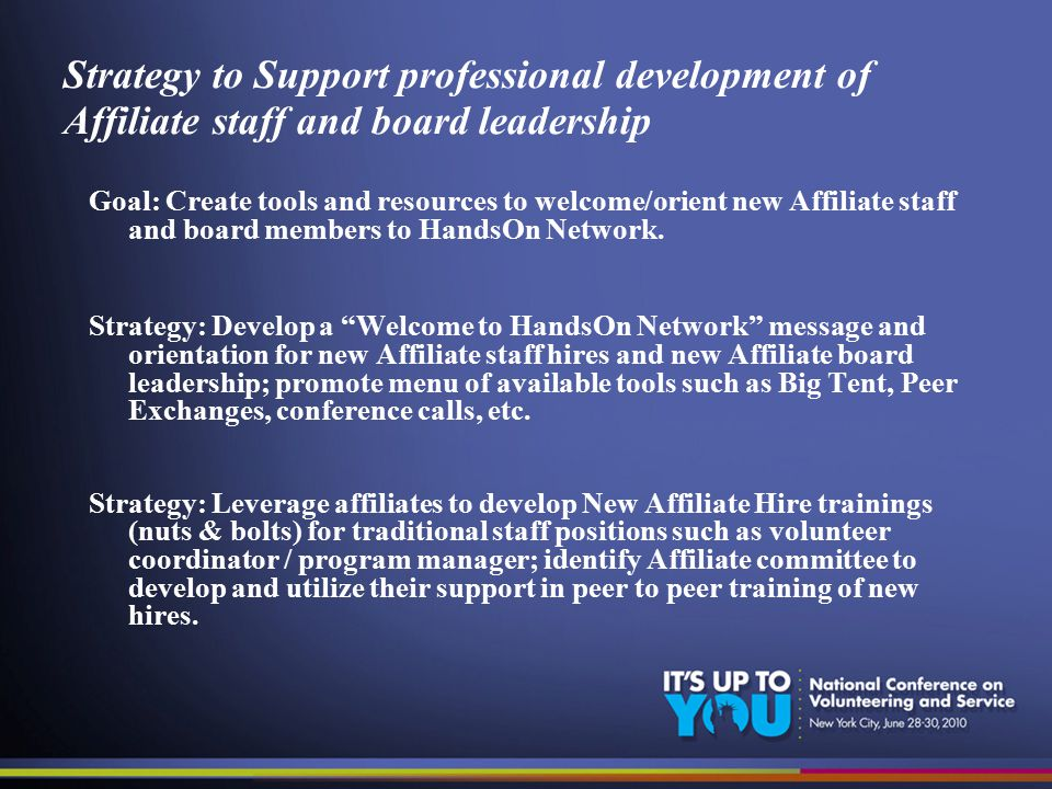 Strategy to Support professional development of Affiliate staff and board leadership Goal: Create tools and resources to welcome/orient new Affiliate staff and board members to HandsOn Network.