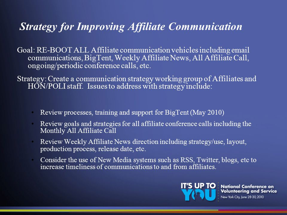 Strategy for Improving Affiliate Communication Goal: RE-BOOT ALL Affiliate communication vehicles including email communications, BigTent, Weekly Affiliate News, All Affiliate Call, ongoing/periodic conference calls, etc.
