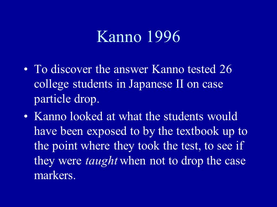 Kanno 1996 To discover the answer Kanno tested 26 college students in Japanese II on case particle drop. Kanno looked at what the students would have