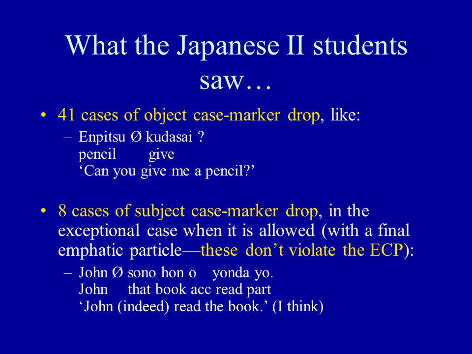 What the Japanese II students saw… 41 cases of object case-marker drop, like: –Enpitsu Ø kudasai ? pencil give 'Can you give me a pencil?' 8 cases of