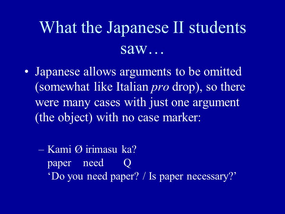What the Japanese II students saw… Japanese allows arguments to be omitted (somewhat like Italian pro drop), so there were many cases with just one argument (the object) with no case marker: –Kami Ø irimasu ka.