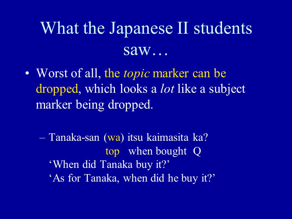 What the Japanese II students saw… Worst of all, the topic marker can be dropped, which looks a lot like a subject marker being dropped. –Tanaka-san (