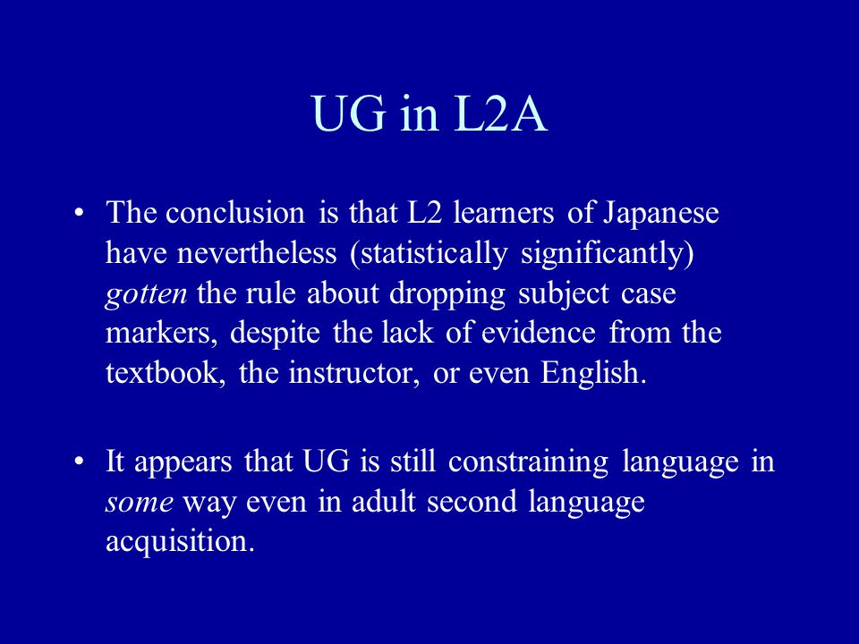 UG in L2A The conclusion is that L2 learners of Japanese have nevertheless (statistically significantly) gotten the rule about dropping subject case markers, despite the lack of evidence from the textbook, the instructor, or even English.