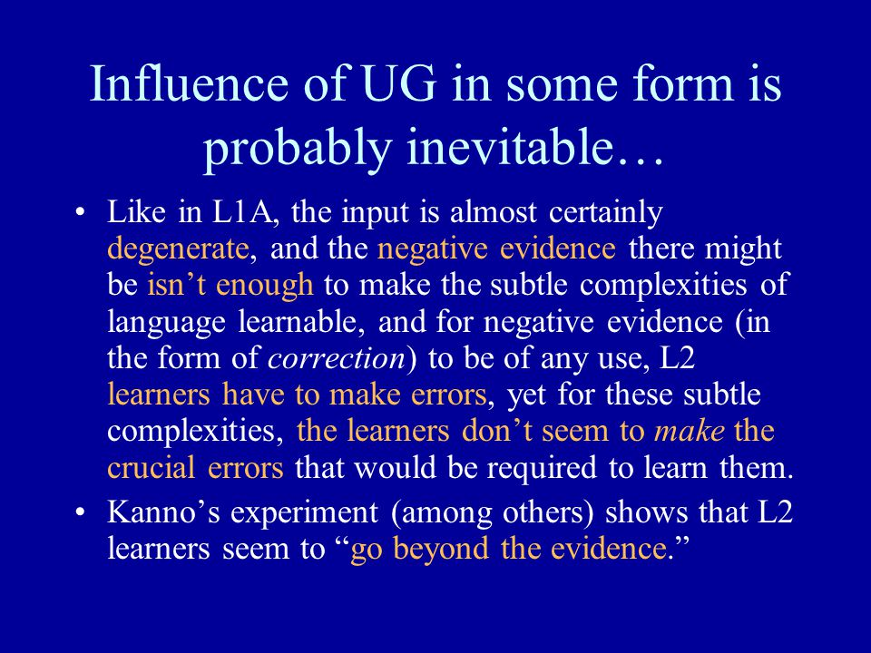 Influence of UG in some form is probably inevitable… Like in L1A, the input is almost certainly degenerate, and the negative evidence there might be isn't enough to make the subtle complexities of language learnable, and for negative evidence (in the form of correction) to be of any use, L2 learners have to make errors, yet for these subtle complexities, the learners don't seem to make the crucial errors that would be required to learn them.