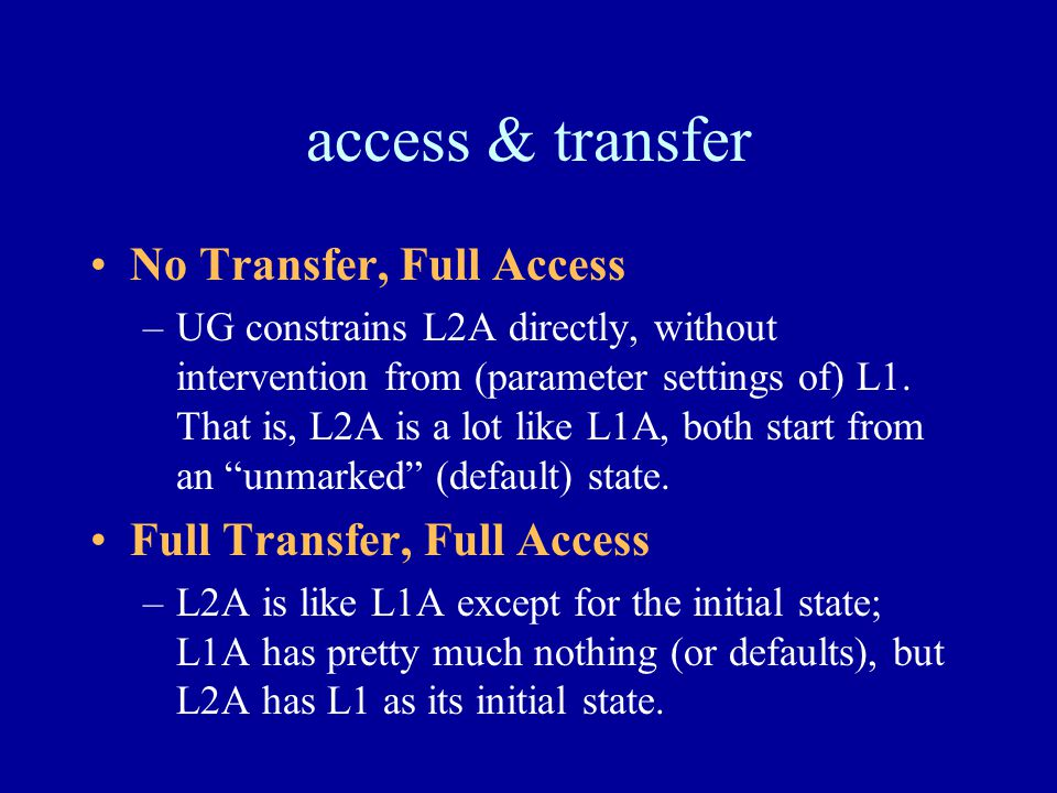 access & transfer No Transfer, Full Access –UG constrains L2A directly, without intervention from (parameter settings of) L1. That is, L2A is a lot li