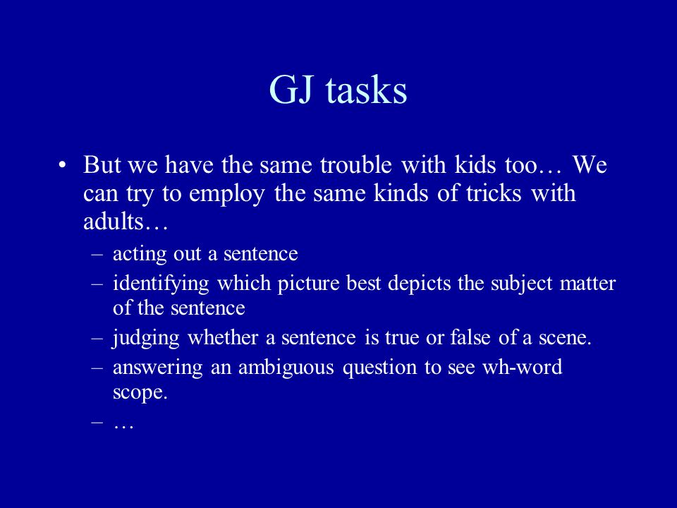 GJ tasks But we have the same trouble with kids too… We can try to employ the same kinds of tricks with adults… –acting out a sentence –identifying which picture best depicts the subject matter of the sentence –judging whether a sentence is true or false of a scene.