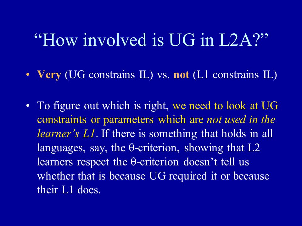 How involved is UG in L2A? Very (UG constrains IL) vs.