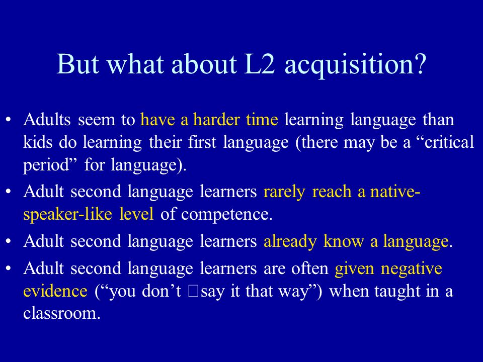 """But what about L2 acquisition? Adults seem to have a harder time learning language than kids do learning their first language (there may be a """"critica"""