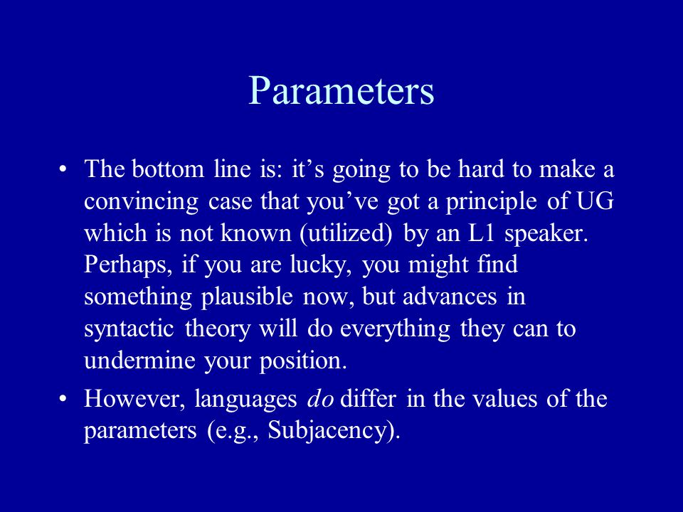 Parameters The bottom line is: it's going to be hard to make a convincing case that you've got a principle of UG which is not known (utilized) by an L1 speaker.