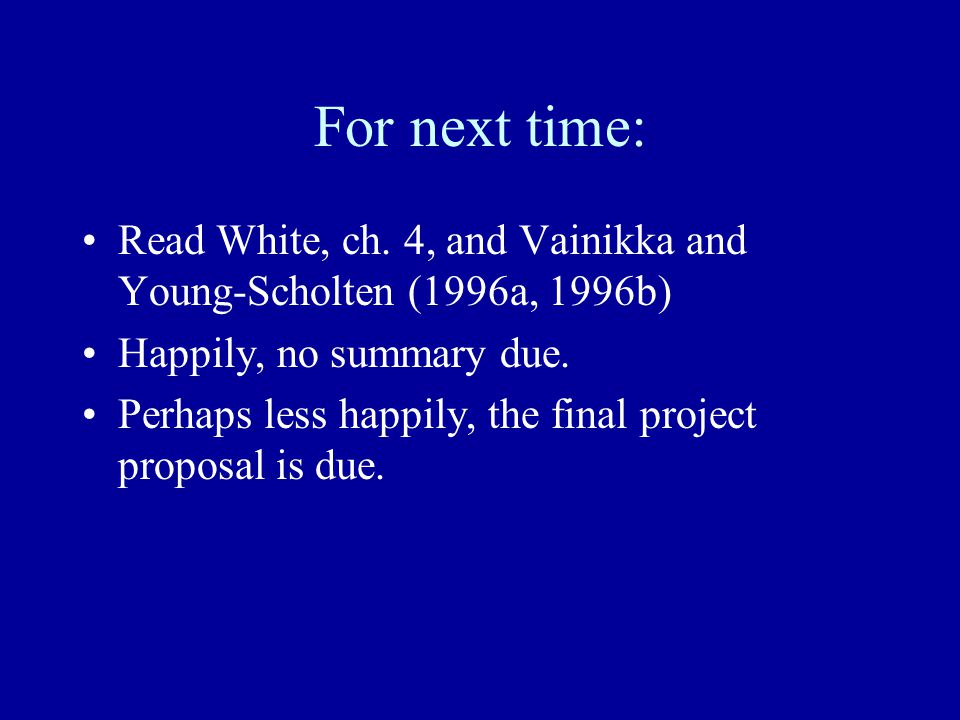 For next time: Read White, ch. 4, and Vainikka and Young-Scholten (1996a, 1996b) Happily, no summary due. Perhaps less happily, the final project prop