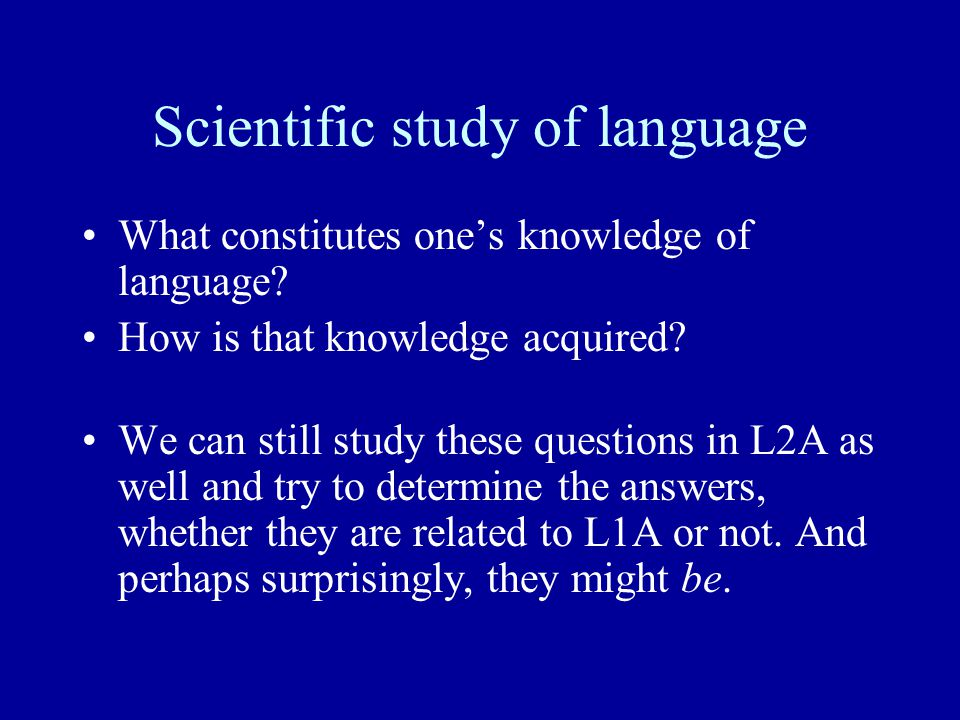 Scientific study of language What constitutes one's knowledge of language? How is that knowledge acquired? We can still study these questions in L2A a