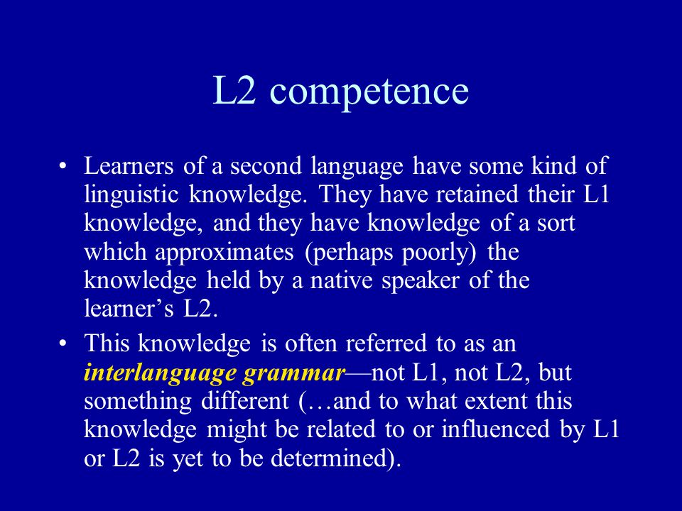 L2 competence Learners of a second language have some kind of linguistic knowledge.