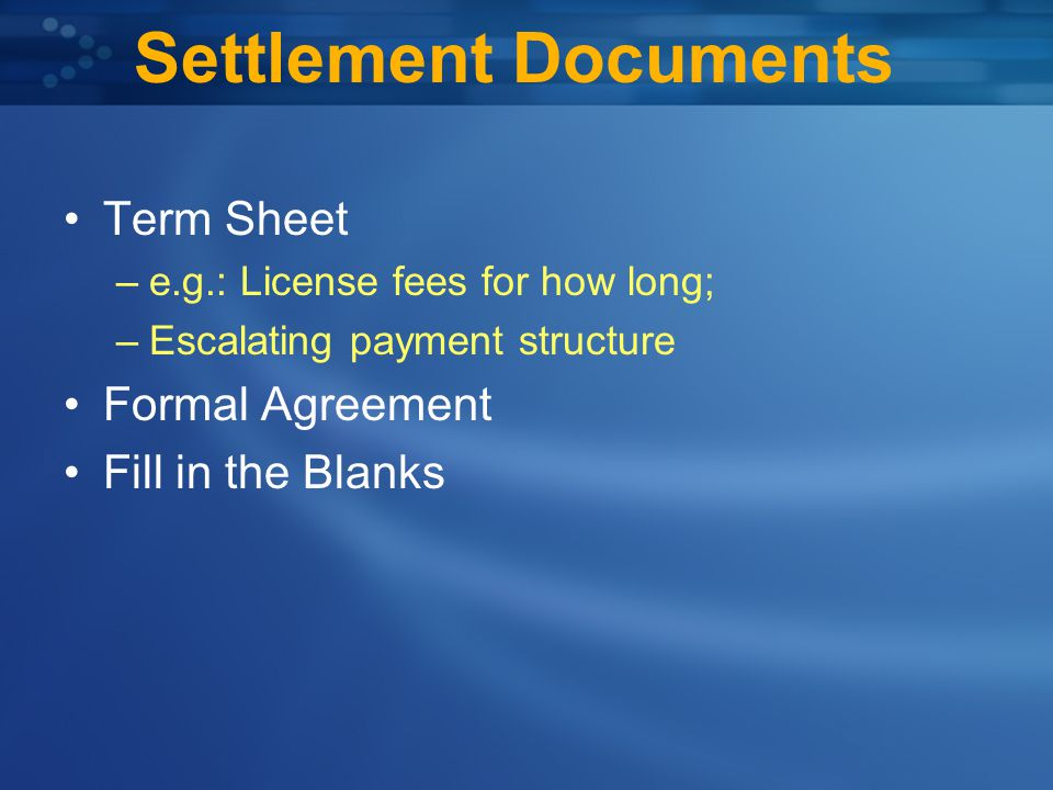 Settlement Documents Term Sheet –e.g.: License fees for how long; –Escalating payment structure Formal Agreement Fill in the Blanks