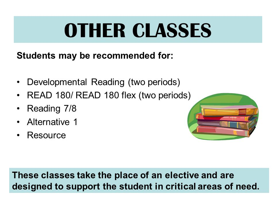 OTHER CLASSES Students may be recommended for: Developmental Reading (two periods) READ 180/ READ 180 flex (two periods) Reading 7/8 Alternative 1 Resource These classes take the place of an elective and are designed to support the student in critical areas of need.