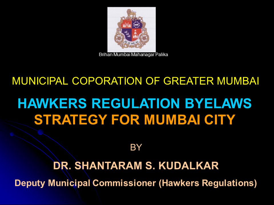 Brihan Mumbai Mahanagar Palika MUNICIPAL COPORATION OF GREATER MUMBAI HAWKERS REGULATION BYELAWS STRATEGY FOR MUMBAI CITY BY DR. SHANTARAM S. KUDALKAR