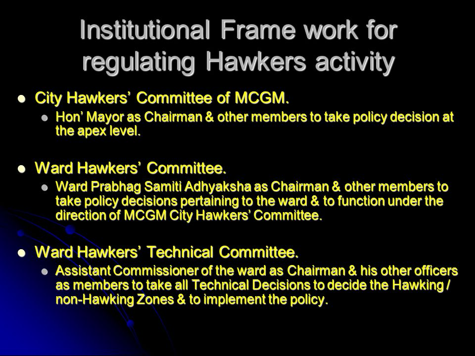 Institutional Frame work for regulating Hawkers activity City Hawkers' Committee of MCGM. City Hawkers' Committee of MCGM. Hon' Mayor as Chairman & ot