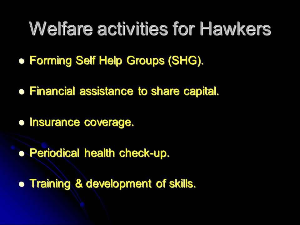 Welfare activities for Hawkers Forming Self Help Groups (SHG). Forming Self Help Groups (SHG). Financial assistance to share capital. Financial assist