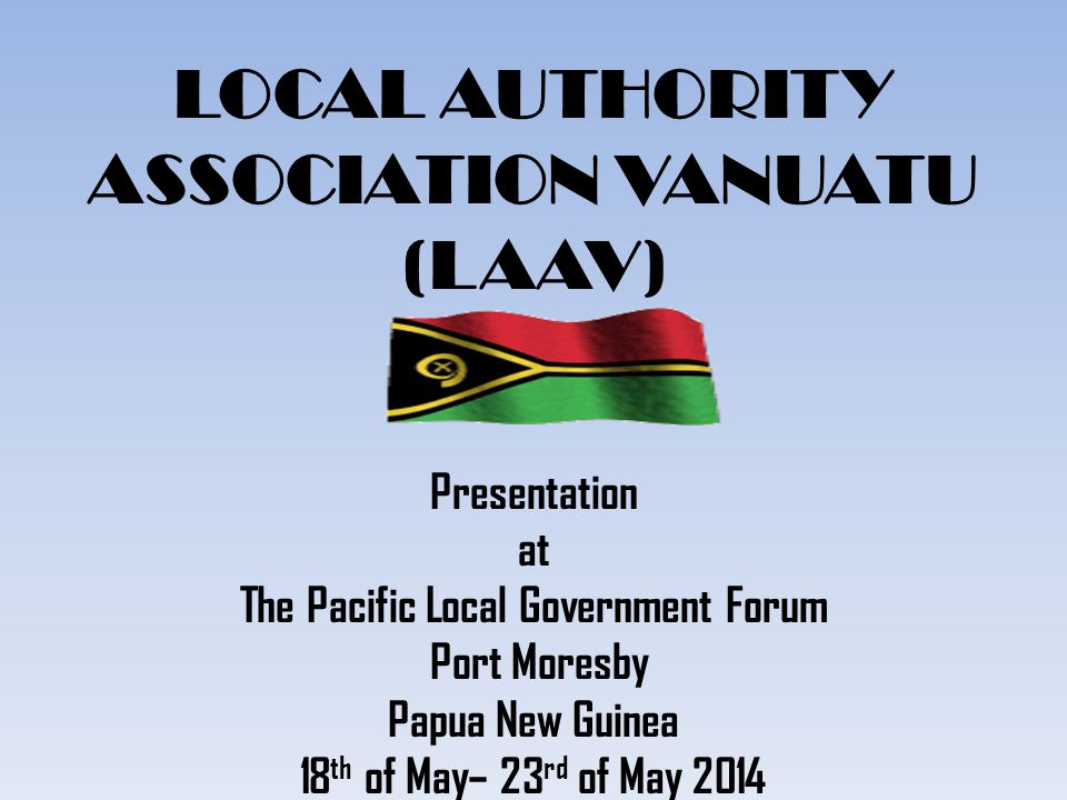 LOCAL AUTHORITY ASSOCIATION VANUATU (LAAV) Presentation at The Pacific Local Government Forum Port Moresby Papua New Guinea 18 th of May– 23 rd of May 2014