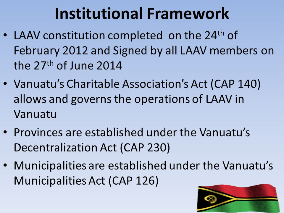 Institutional Framework LAAV constitution completed on the 24 th of February 2012 and Signed by all LAAV members on the 27 th of June 2014 Vanuatu's Charitable Association's Act (CAP 140) allows and governs the operations of LAAV in Vanuatu Provinces are established under the Vanuatu's Decentralization Act (CAP 230) Municipalities are established under the Vanuatu's Municipalities Act (CAP 126)