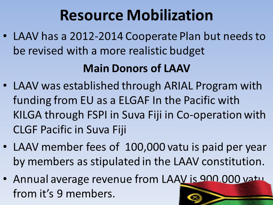Resource Mobilization LAAV has a 2012-2014 Cooperate Plan but needs to be revised with a more realistic budget Main Donors of LAAV LAAV was established through ARIAL Program with funding from EU as a ELGAF In the Pacific with KILGA through FSPI in Suva Fiji in Co-operation with CLGF Pacific in Suva Fiji LAAV member fees of 100,000 vatu is paid per year by members as stipulated in the LAAV constitution.