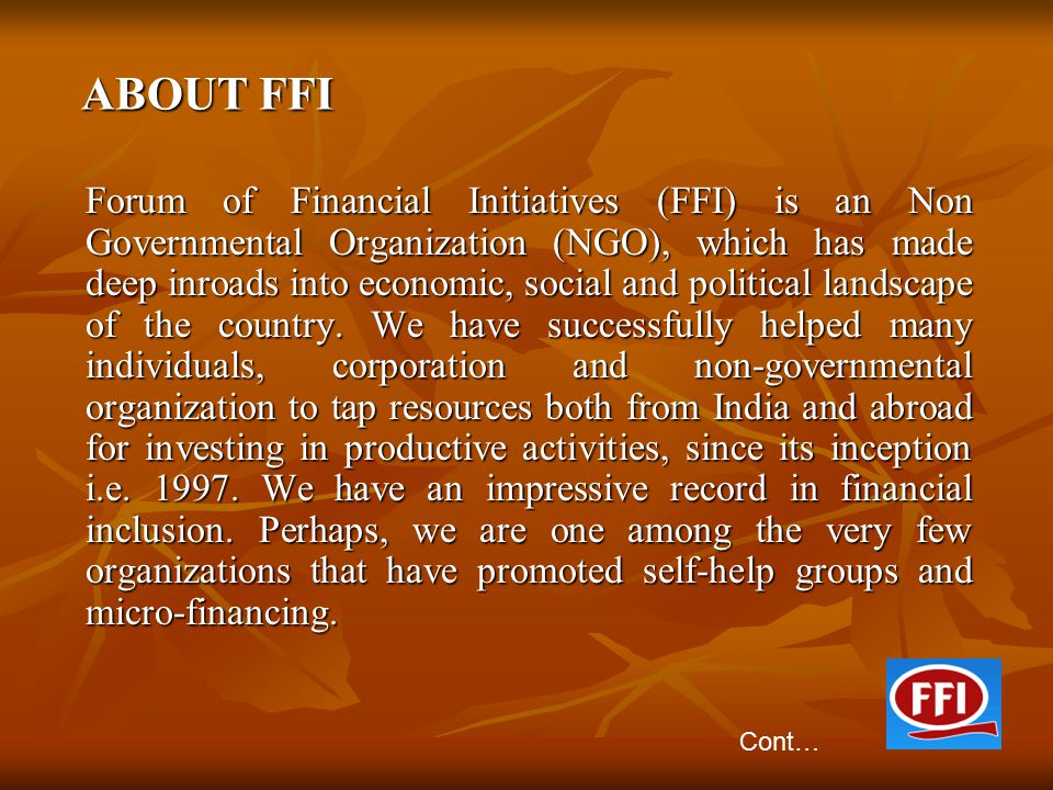 ABOUT FFI ABOUT FFI Forum of Financial Initiatives (FFI) is an Non Governmental Organization (NGO), which has made deep inroads into economic, social