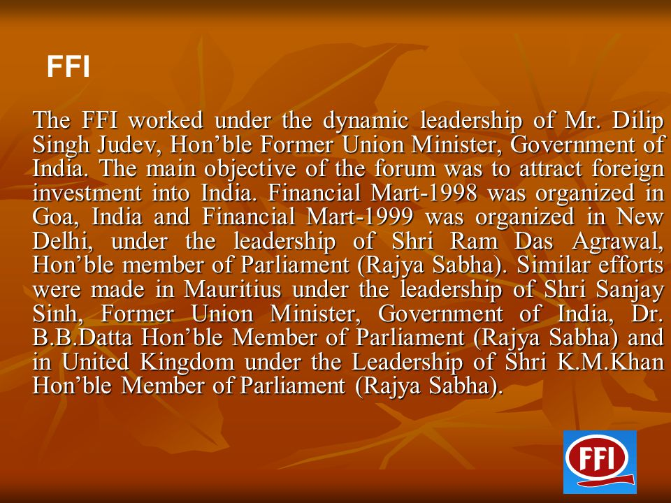 The FFI worked under the dynamic leadership of Mr. Dilip Singh Judev, Hon'ble Former Union Minister, Government of India. The main objective of the fo