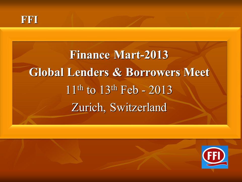 FFI Finance Mart-2013 Global Lenders & Borrowers Meet 11 th to 13 th Feb - 2013 Zurich, Switzerland