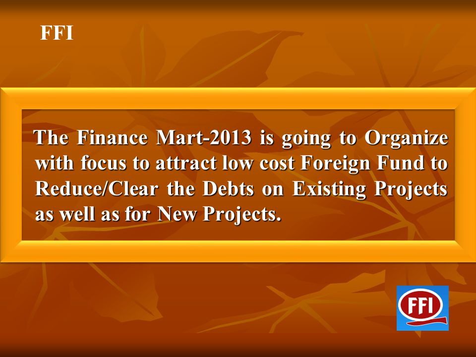 The Finance Mart-2013 is going to Organize with focus to attract low cost Foreign Fund to Reduce/Clear the Debts on Existing Projects as well as for N