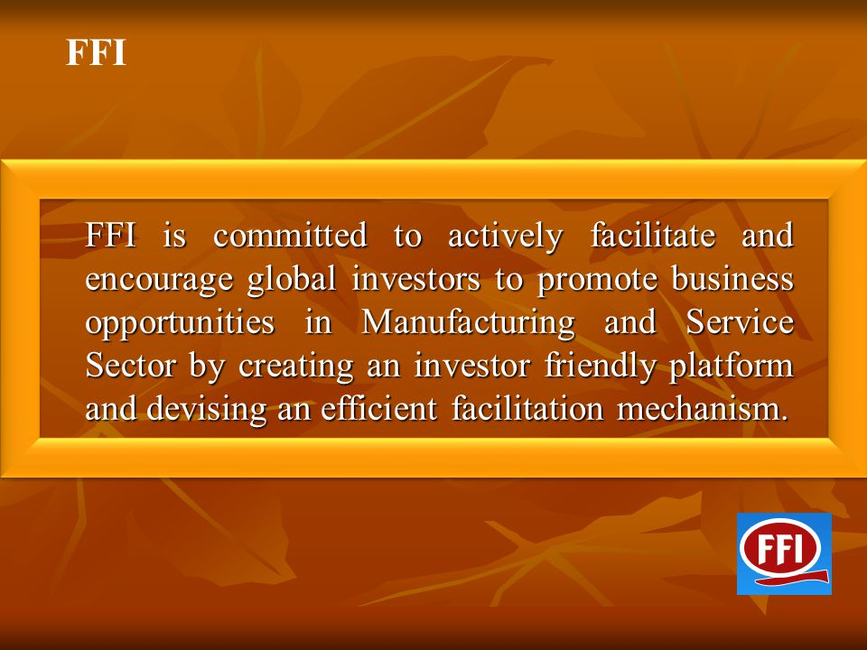 FFI is committed to actively facilitate and encourage global investors to promote business opportunities in Manufacturing and Service Sector by creati