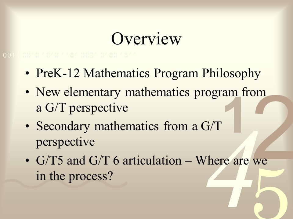Overview PreK-12 Mathematics Program Philosophy New elementary mathematics program from a G/T perspective Secondary mathematics from a G/T perspective G/T5 and G/T 6 articulation – Where are we in the process
