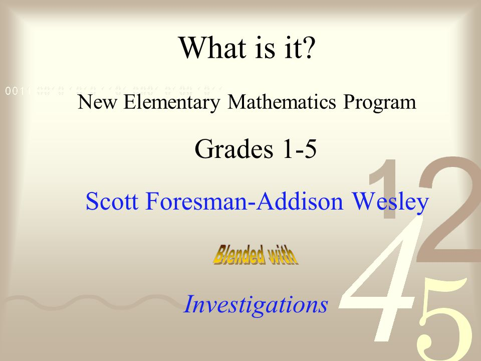 What is it? New Elementary Mathematics Program Grades 1-5 Scott Foresman-Addison Wesley Investigations