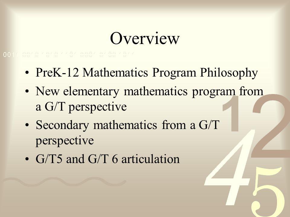 Overview PreK-12 Mathematics Program Philosophy New elementary mathematics program from a G/T perspective Secondary mathematics from a G/T perspective G/T5 and G/T 6 articulation