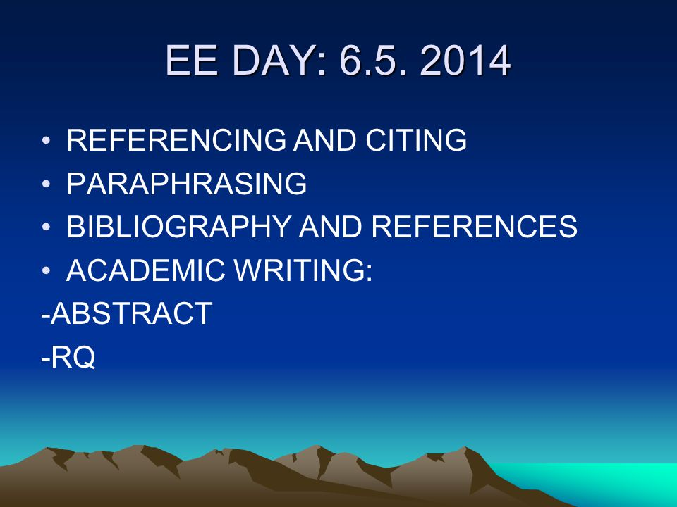 EE DAY: 6.5. 2014 REFERENCING AND CITING PARAPHRASING BIBLIOGRAPHY AND REFERENCES ACADEMIC WRITING: -ABSTRACT -RQ