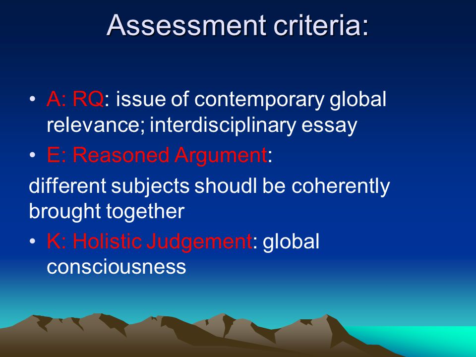 Assessment criteria: A: RQ: issue of contemporary global relevance; interdisciplinary essay E: Reasoned Argument: different subjects shoudl be coherently brought together K: Holistic Judgement: global consciousness