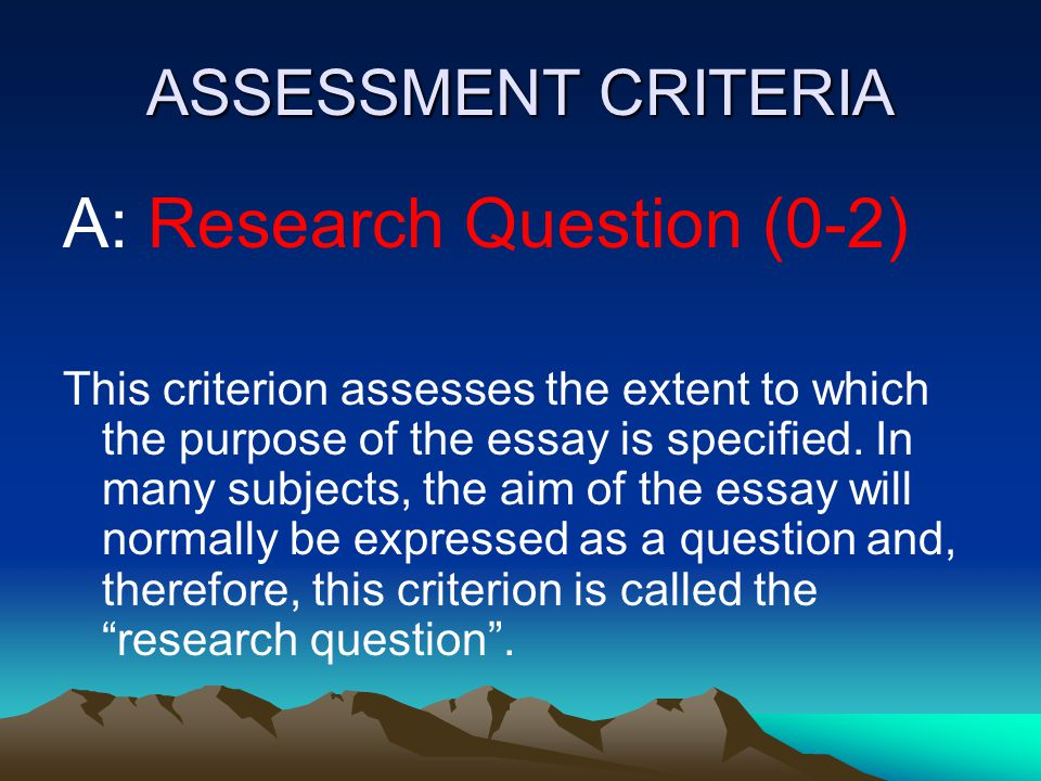 ASSESSMENT CRITERIA A: Research Question (0-2) This criterion assesses the extent to which the purpose of the essay is specified. In many subjects, th