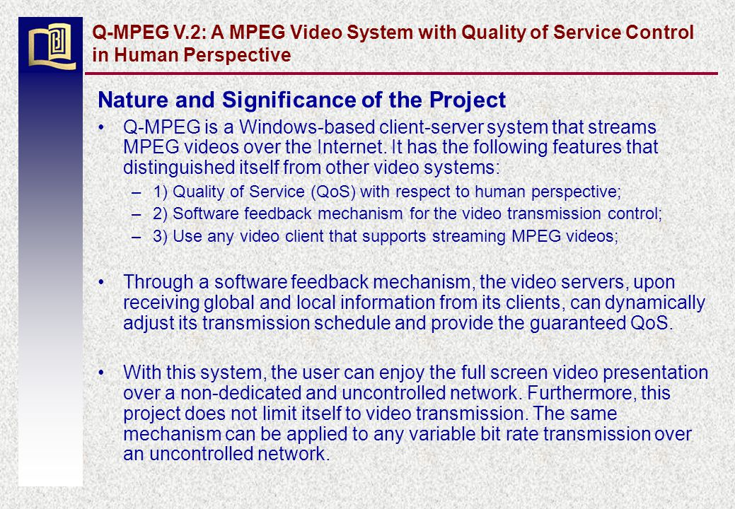 Q-MPEG V.2: A MPEG Video System with Quality of Service Control in Human Perspective Nature and Significance of the Project Q-MPEG is a Windows-based client-server system that streams MPEG videos over the Internet.
