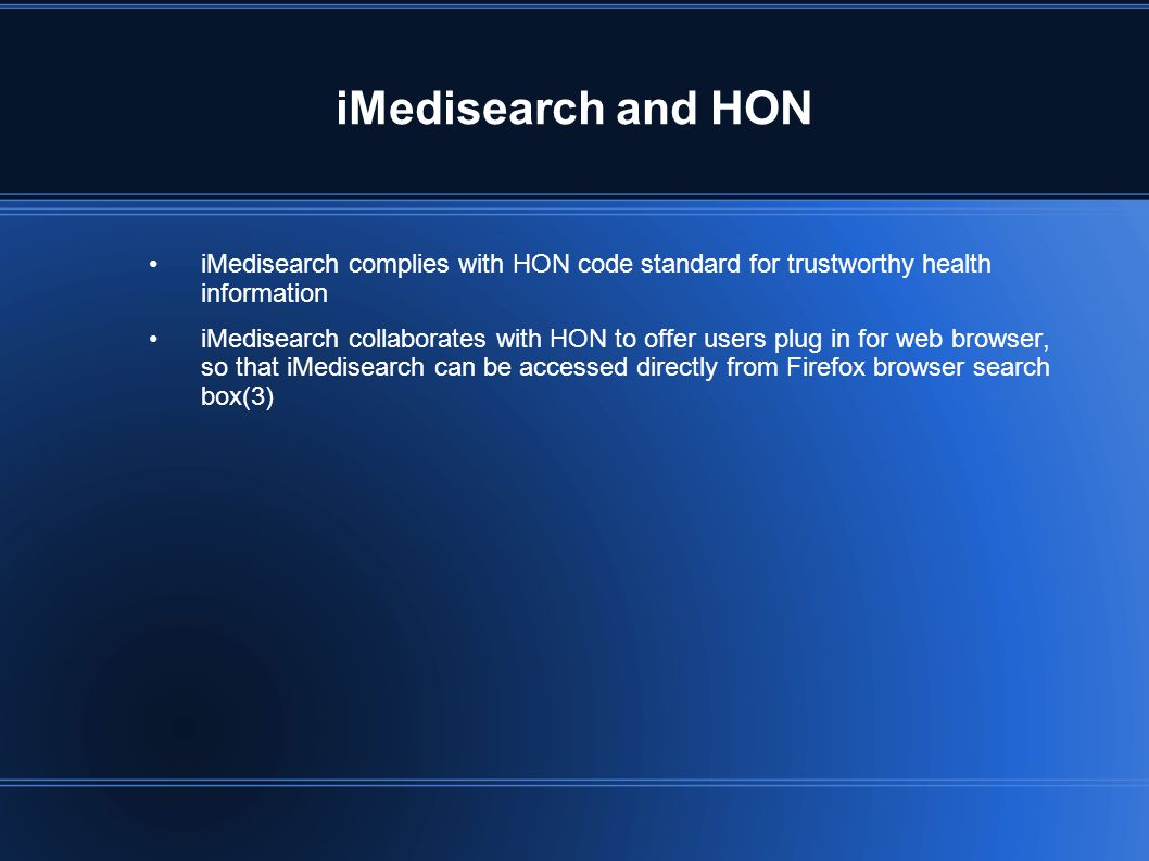 iMedisearch and HON iMedisearch complies with HON code standard for trustworthy health information iMedisearch collaborates with HON to offer users plug in for web browser, so that iMedisearch can be accessed directly from Firefox browser search box(3)