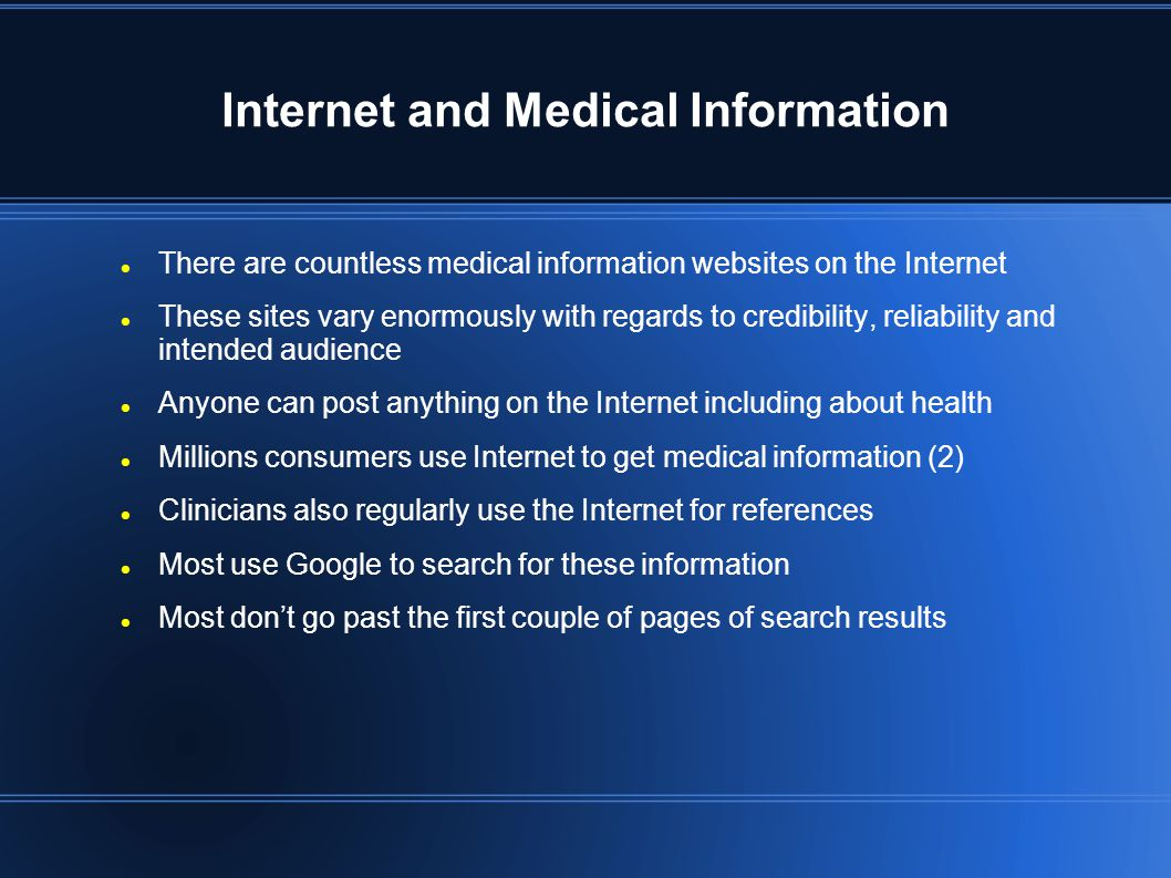 Internet and Medical Information There are countless medical information websites on the Internet These sites vary enormously with regards to credibility, reliability and intended audience Anyone can post anything on the Internet including about health Millions consumers use Internet to get medical information (2) Clinicians also regularly use the Internet for references Most use Google to search for these information Most don't go past the first couple of pages of search results