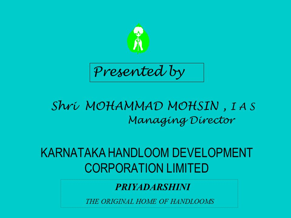 KARNATAKA HANDLOOM DEVELOPMENT CORPORATION LIMITED PRIYADARSHINI THE ORIGINAL HOME OF HANDLOOMS Presented by Shri MOHAMMAD MOHSIN, I A S Managing Dire