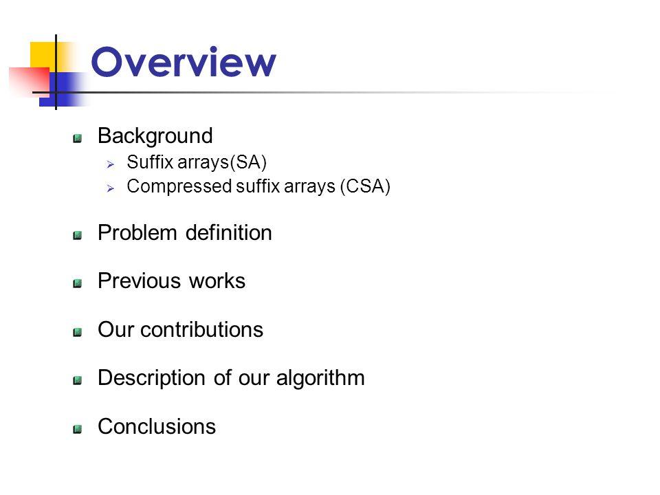 Overview Background  Suffix arrays(SA)  Compressed suffix arrays (CSA) Problem definition Previous works Our contributions Description of our algorithm Conclusions