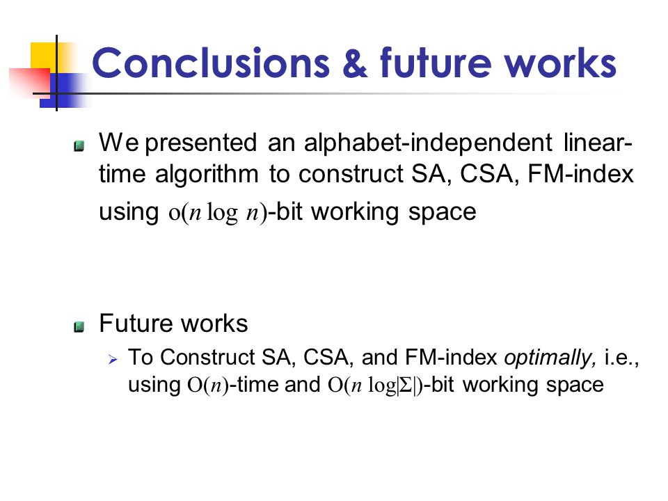 Conclusions & future works We presented an alphabet-independent linear- time algorithm to construct SA, CSA, FM-index using o(n log n) -bit working space Future works  To Construct SA, CSA, and FM-index optimally, i.e., using O(n) -time and O(n log|Σ|) -bit working space