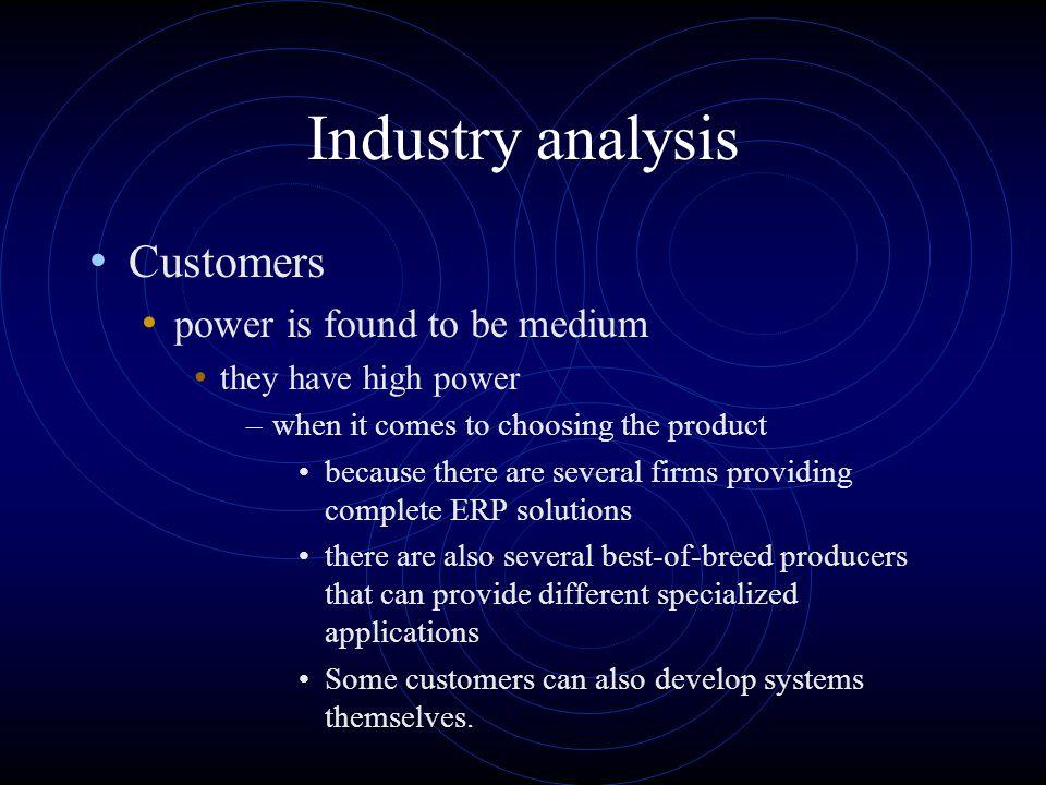 Industry analysis Suppliers power is found to be low the ERP firms have a lot of vendors to work with can not be any switching cost because the final product is customized to what the customer wants dependent however of the capacity of the systems, as systems with higher capacity can give the ERP solution a higher speed when processing data.