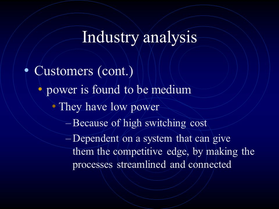 Industry analysis Customers power is found to be medium they have high power –when it comes to choosing the product because there are several firms providing complete ERP solutions there are also several best-of-breed producers that can provide different specialized applications Some customers can also develop systems themselves.