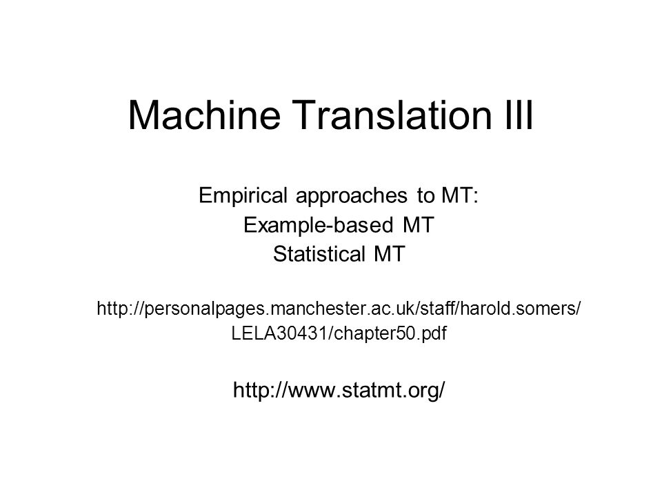 Machine Translation III Empirical approaches to MT: Example-based MT Statistical MT http://personalpages.manchester.ac.uk/staff/harold.somers/ LELA30431/chapter50.pdf http://www.statmt.org/