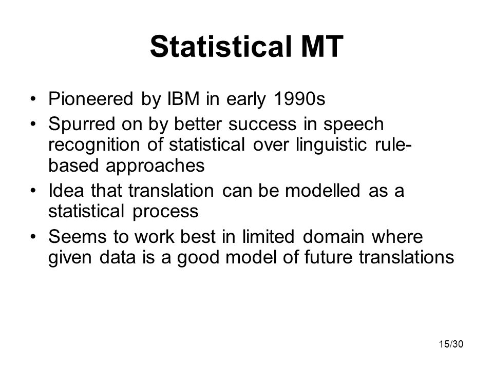 15/30 Statistical MT Pioneered by IBM in early 1990s Spurred on by better success in speech recognition of statistical over linguistic rule- based approaches Idea that translation can be modelled as a statistical process Seems to work best in limited domain where given data is a good model of future translations