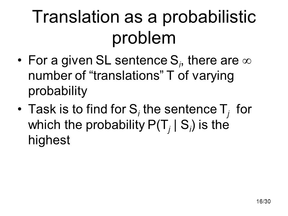 16/30 Translation as a probabilistic problem For a given SL sentence S i, there are  number of translations T of varying probability Task is to find for S i the sentence T j for which the probability P(T j | S i ) is the highest