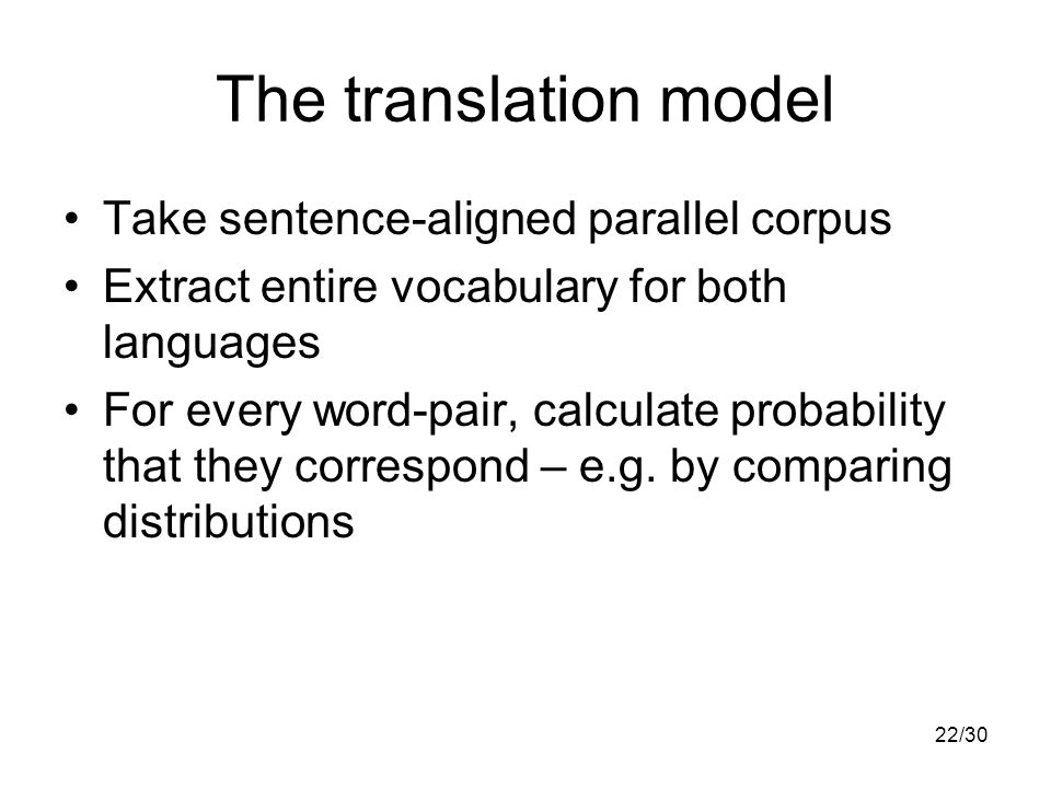 22/30 The translation model Take sentence-aligned parallel corpus Extract entire vocabulary for both languages For every word-pair, calculate probability that they correspond – e.g.