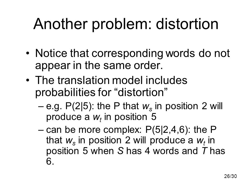 26/30 Another problem: distortion Notice that corresponding words do not appear in the same order.