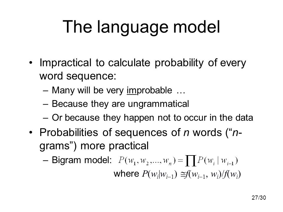 27/30 The language model Impractical to calculate probability of every word sequence: –Many will be very improbable … –Because they are ungrammatical –Or because they happen not to occur in the data Probabilities of sequences of n words ( n- grams ) more practical –Bigram model: where P(w i |w i–1 )  f(w i–1, w i )/f(w i )